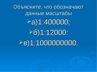 Объясните, что обозначают данные масштабы а)1:400000; б)1:12000: в)1:10000000