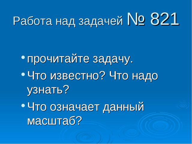 Работа над задачей № 821 прочитайте задачу. Что известно? Что надо узнать? Чт...