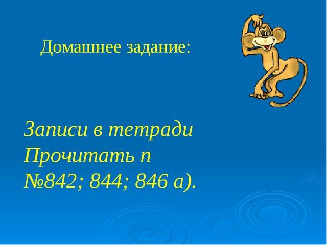 Домашнее задание: Записи в тетради Прочитать п №842; 844; 846 а).
