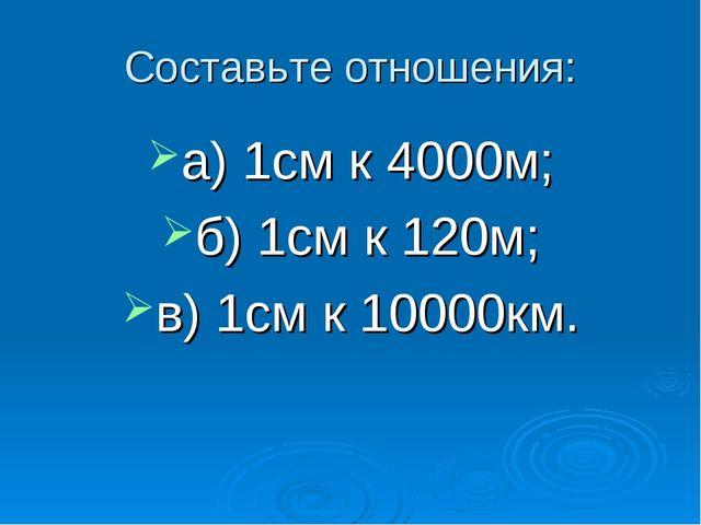 Составьте отношения: а) 1см к 4000м; б) 1см к 120м; в) 1см к 10000км.