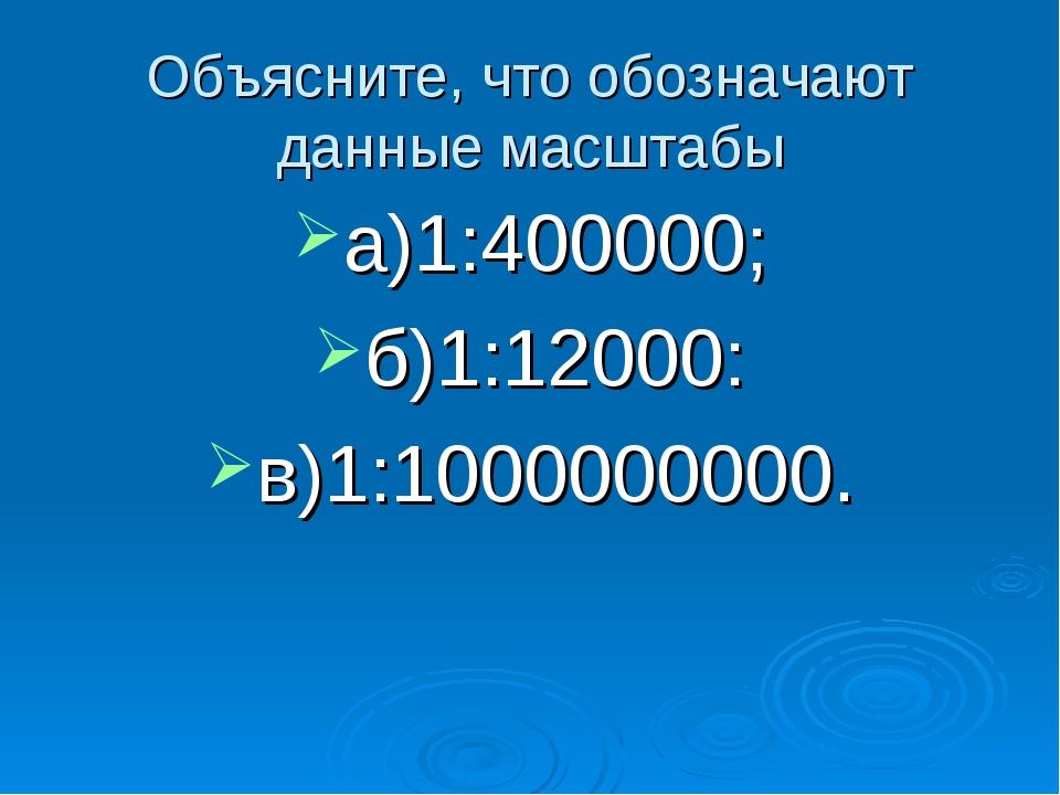 Объясните, что обозначают данные масштабы а)1:400000; б)1:12000: в)1:10000000...