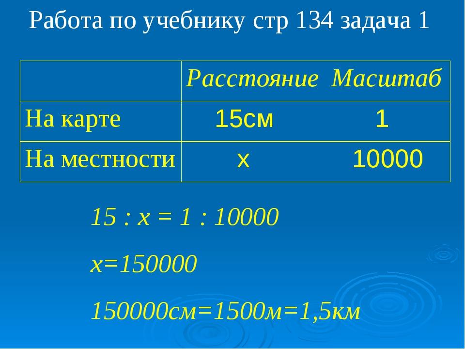 Работа по учебнику стр 134 задача 1 15 : х = 1 : 10000 х=150000 150000см=1500...