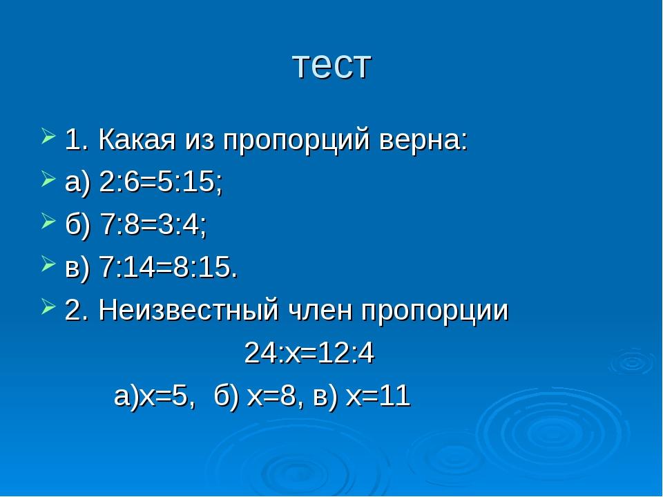 тест 1. Какая из пропорций верна: а) 2:6=5:15; б) 7:8=3:4; в) 7:14=8:15. 2. Н...