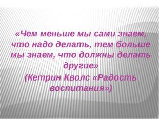 «Чем меньше мы сами знаем, что надо делать, тем больше мы знаем, что должны