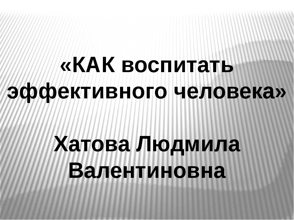 «КАК воспитать эффективного человека» Хатова Людмила Валентиновна