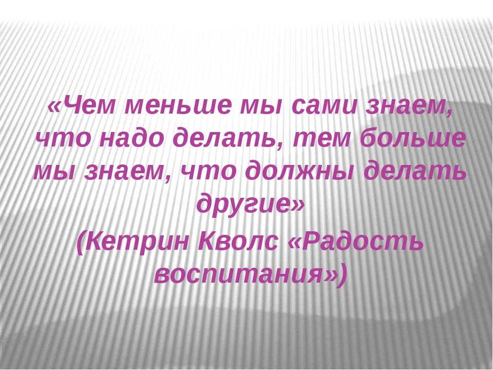 «Чем меньше мы сами знаем, что надо делать, тем больше мы знаем, что должны...