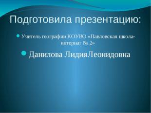 Подготовила презентацию: Учитель географии КОУВО «Павловская школа-интернат №