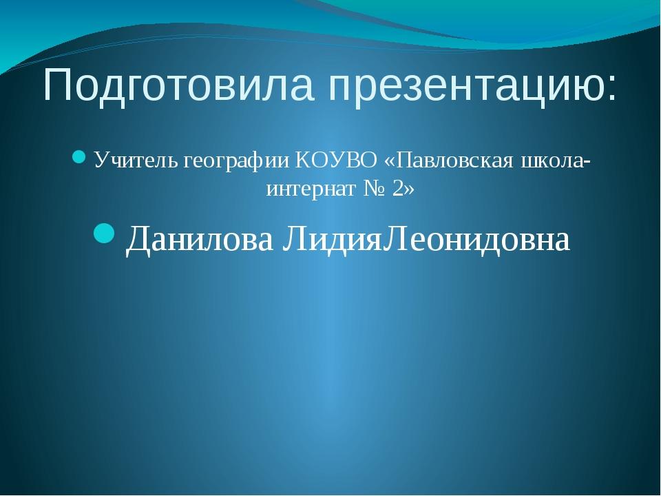 Подготовила презентацию: Учитель географии КОУВО «Павловская школа-интернат №...