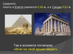Сравните: локоть в Египте равнялся 0,45 м, а в Греции 0,51 м Так и возникла п