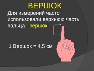 Для измерений часто использовали верхнюю часть пальца - вершок ВЕРШОК 1 Вершо