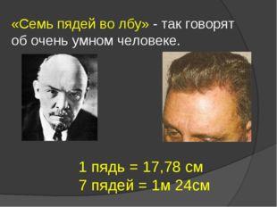 «Семь пядей во лбу» - так говорят об очень умном человеке. 1 пядь = 17,78 см