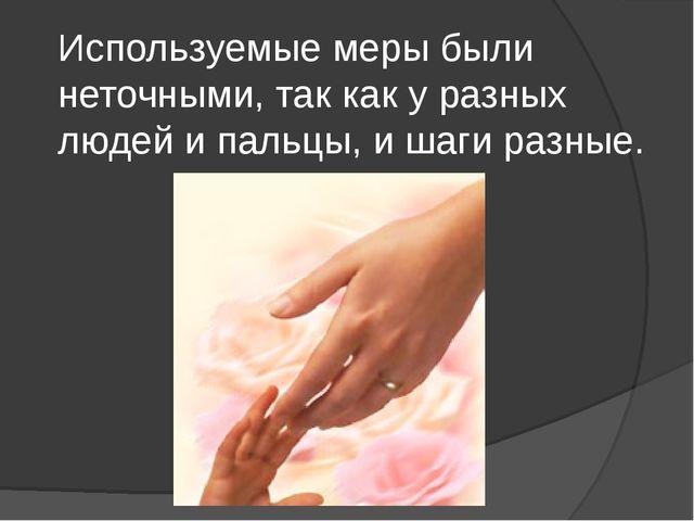 Используемые меры были неточными, так как у разных людей и пальцы, и шаги раз...