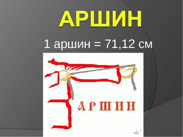 1 аршин = 71,12 см