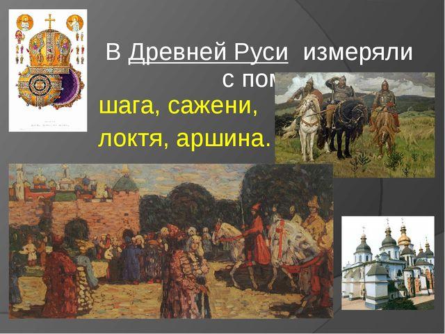 В Древней Руси измеряли c помощью шага, сажени, локтя, аршина.