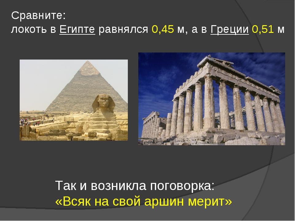 Сравните: локоть в Египте равнялся 0,45 м, а в Греции 0,51 м Так и возникла п...