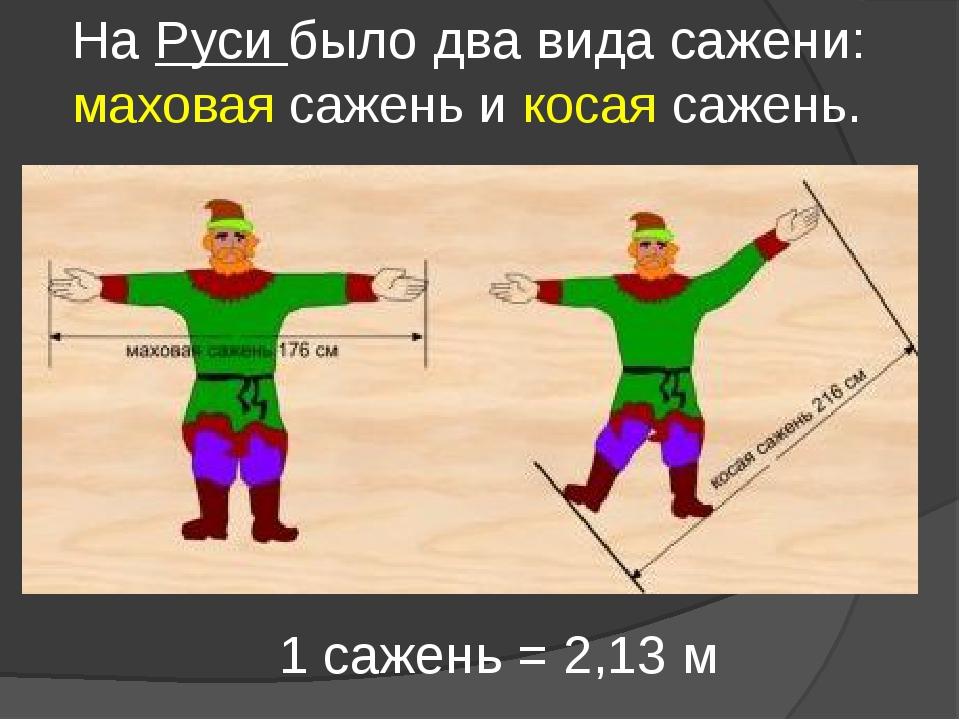 На Руси было два вида сажени: маховая сажень и косая сажень. 1 сажень = 2,13 м