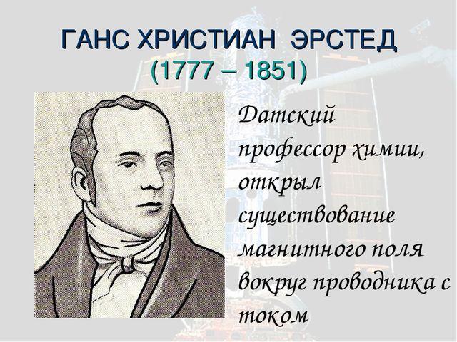 ГАНС ХРИСТИАН ЭРСТЕД (1777 – 1851) Датский профессор химии, открыл существова...