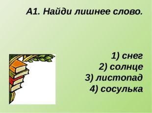 А1. Найди лишнее слово. 1) снег 2) солнце 3) листопад 4) сосулька