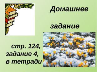 стр. 124, задание 4, в тетради Домашнее задание