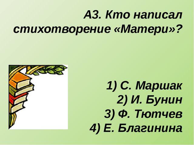 А3. Кто написал стихотворение «Матери»? 1) С. Маршак 2) И. Бунин 3) Ф. Тютчев...