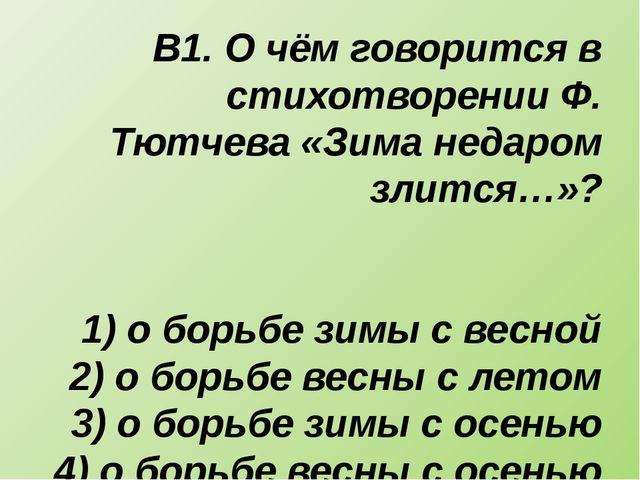 В1. О чём говорится в стихотворении Ф. Тютчева «Зима недаром злится…»? 1) о б...