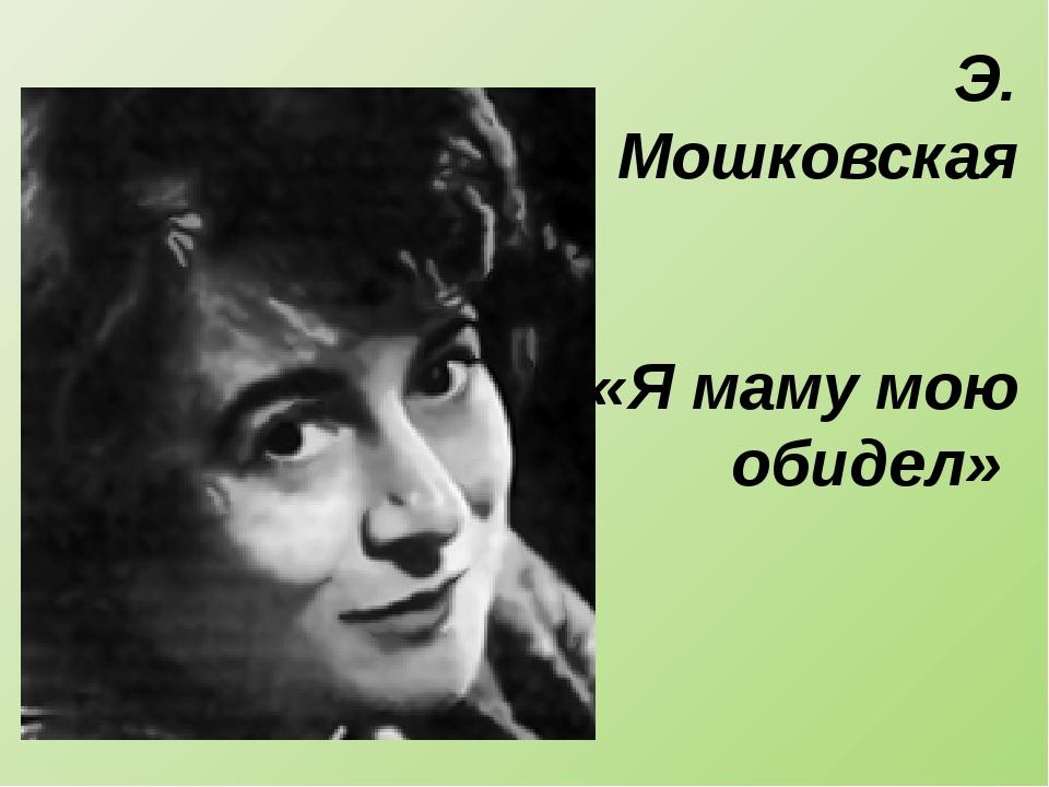 Э. Мошковская «Я маму мою обидел»