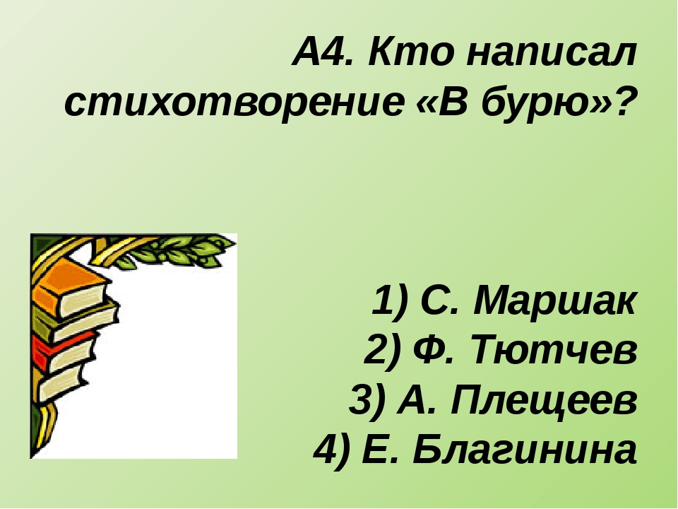 А4. Кто написал стихотворение «В бурю»? 1) С. Маршак 2) Ф. Тютчев 3) А. Плеще...