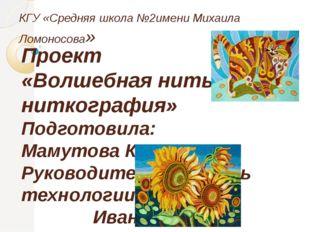 КГУ «Средняя школа №2имени Михаила Ломоносова» Проект «Волшебная нить- нитког
