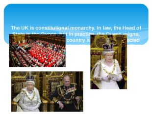 The UK is constitutional monarchy. In law, the Head of State is the Queen, b