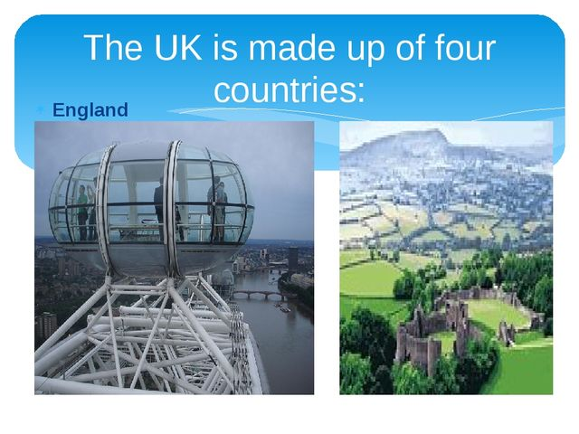 England Wales The UK is made up of four countries: