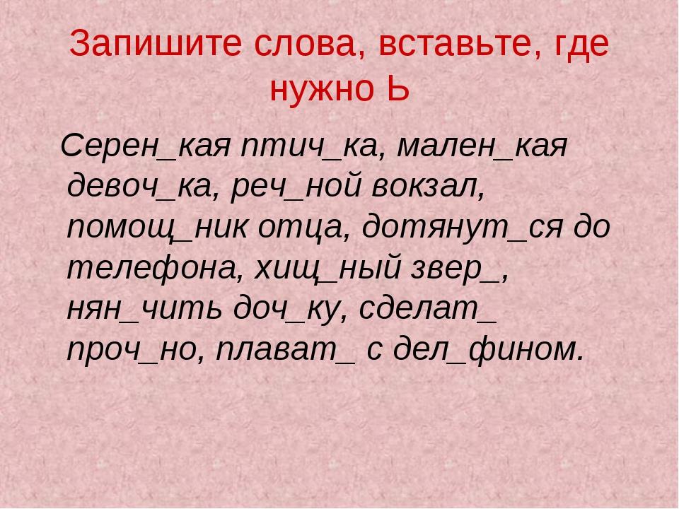 Запишите слова, вставьте, где нужно Ь Серен_кая птич_ка, мален_кая девоч_ка,...