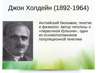 Джон Холдейн (1892-1964) Английский биохимик, генетик и физиолог. Автор гипот