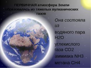 ПЕРВИЧНАЯ атмосфера Земли образовалась из тяжелых вулканических газов Она сос