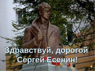 Здравствуй, дорогой Сергей Есенин!