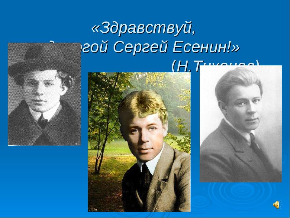 «Здравствуй, дорогой Сергей Есенин!» (Н.Тихонов)