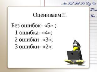 Оцениваем!!! Без ошибок- «5» ; 1 ошибка- «4»; 2 ошибки- «3»; 3 ошибки- «2».