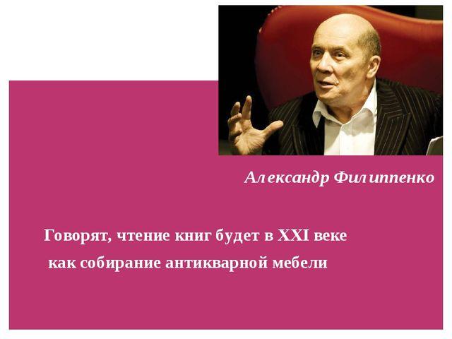 Александр Филиппенко  Говорят, чтение книг будет в XXI веке  как собира...