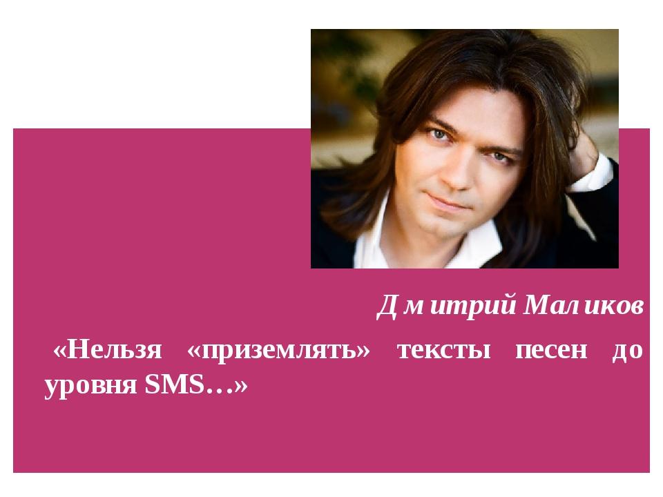 Дмитрий Маликов «Нельзя «приземлять» тексты песен до уровня SMS…»