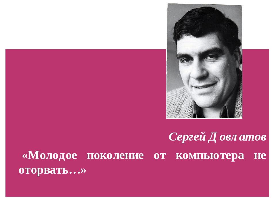 Сергей Довлатов «Молодое поколение от компьютера не оторвать…»