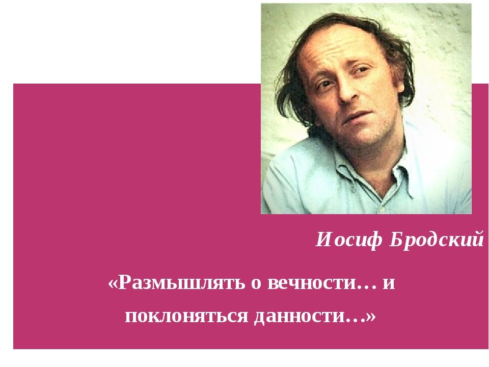 Иосиф Бродский «Размышлять о вечности… и поклоняться данности…»