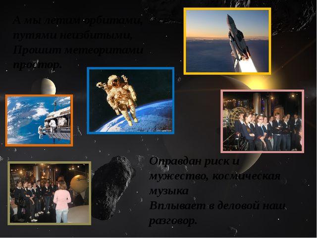 А мы летим орбитами, путями неизбитыми, Прошит метеоритами простор. Оправдан...