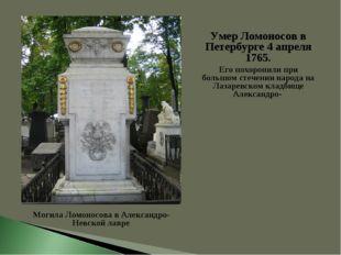 Умер Ломоносов в Петербурге 4 апреля 1765. Его похоронили при большом стечени