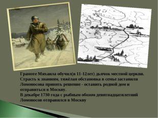 Грамоте Михаила обучил(в 11-12лет) дьячок местной церкви. Страсть к знаниям,