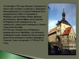 В сентябре 1736 года Михаил Ломоносов в числе трёх лучших студентов (с Дмитр