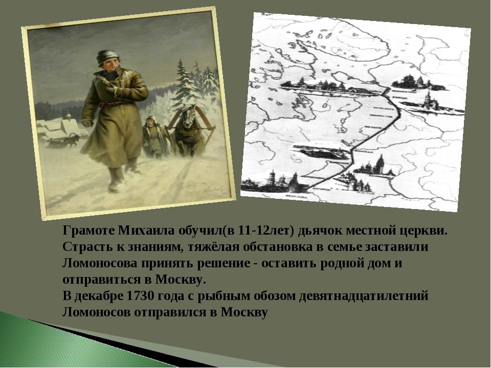 Грамоте Михаила обучил(в 11-12лет) дьячок местной церкви. Страсть к знаниям,...