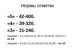 Нормы отметки «5» - 42-40б. «4» - 39-32б. «3» - 31-24б. Задания – 1,2,3,8,9,1