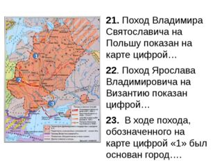21. Поход Владимира Святославича на Польшу показан на карте цифрой… 22. Поход
