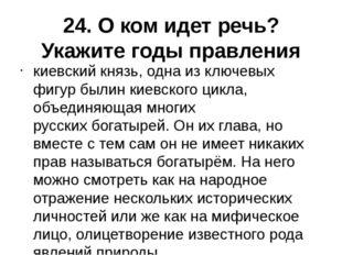24. О ком идет речь? Укажите годы правления киевский князь, одна из ключевых