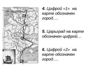 4. Цифрой «1» на карте обозначен город…. 5. Царьград на карте обозначен цифро