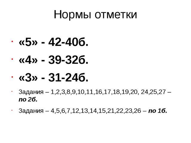 Нормы отметки «5» - 42-40б. «4» - 39-32б. «3» - 31-24б. Задания – 1,2,3,8,9,1...